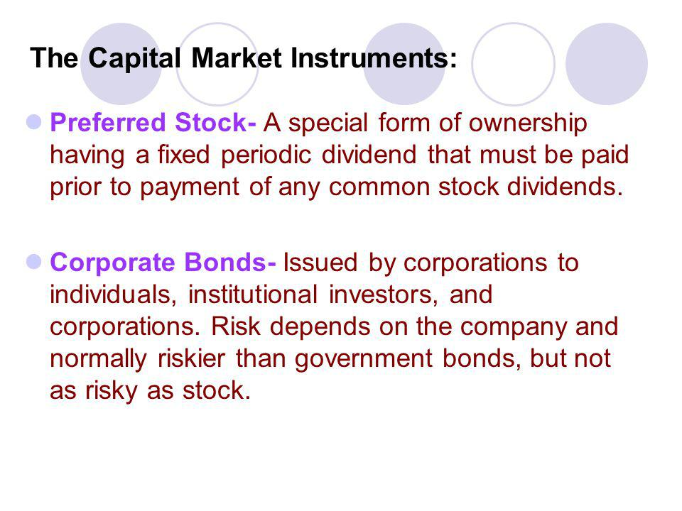 The Capital Market Instruments: Preferred Stock- A special form of ownership having a fixed periodic dividend that must be paid prior to payment of an