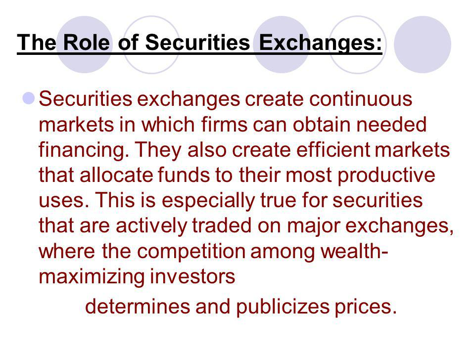 The Role of Securities Exchanges: Securities exchanges create continuous markets in which firms can obtain needed financing. They also create efficien