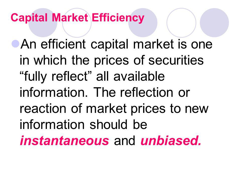 Capital Market Efficiency An efficient capital market is one in which the prices of securities fully reflect all available information. The reflection