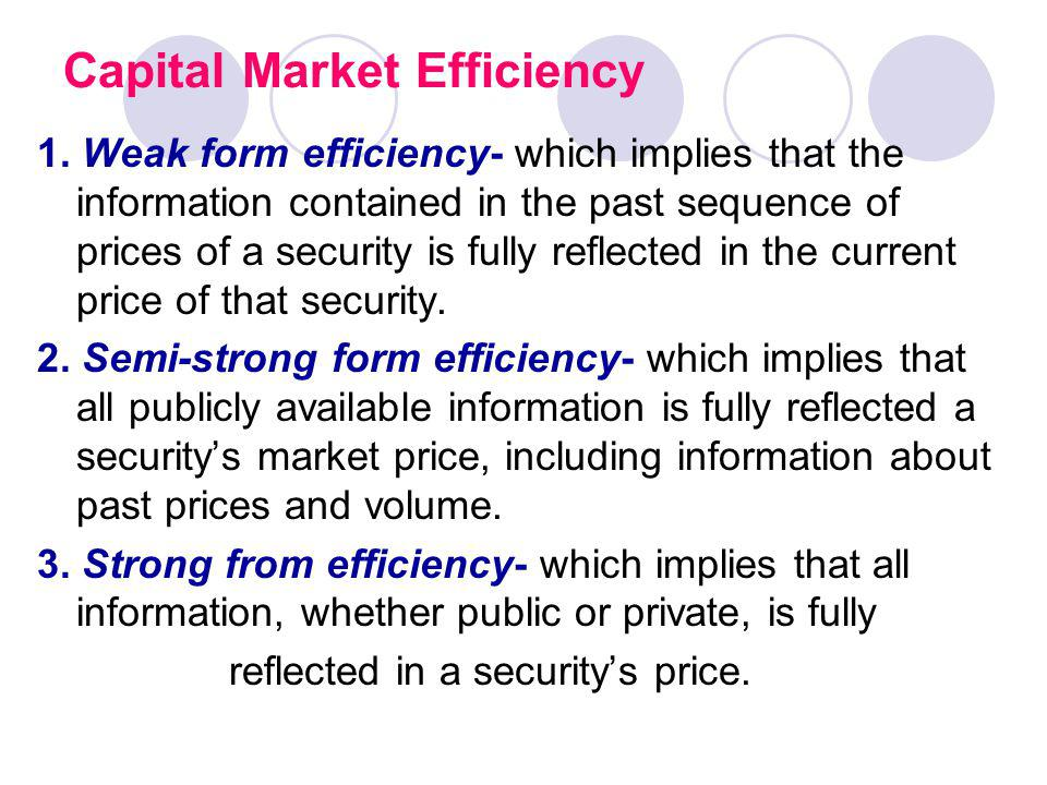 Capital Market Efficiency 1. Weak form efficiency- which implies that the information contained in the past sequence of prices of a security is fully