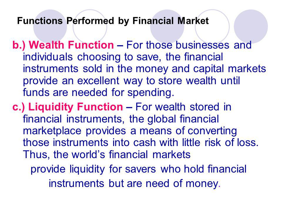 Functions Performed by Financial Market b.) Wealth Function – For those businesses and individuals choosing to save, the financial instruments sold in