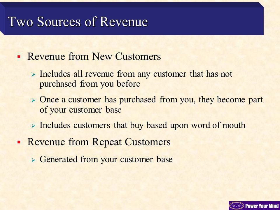 Two Sources of Revenue Revenue from New Customers Includes all revenue from any customer that has not purchased from you before Once a customer has purchased from you, they become part of your customer base Includes customers that buy based upon word of mouth Revenue from Repeat Customers Generated from your customer base