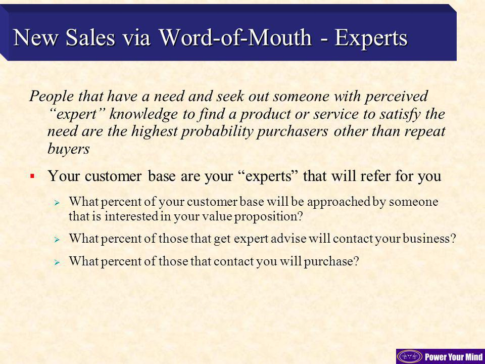 People that have a need and seek out someone with perceived expert knowledge to find a product or service to satisfy the need are the highest probability purchasers other than repeat buyers Your customer base are your experts that will refer for you What percent of your customer base will be approached by someone that is interested in your value proposition.