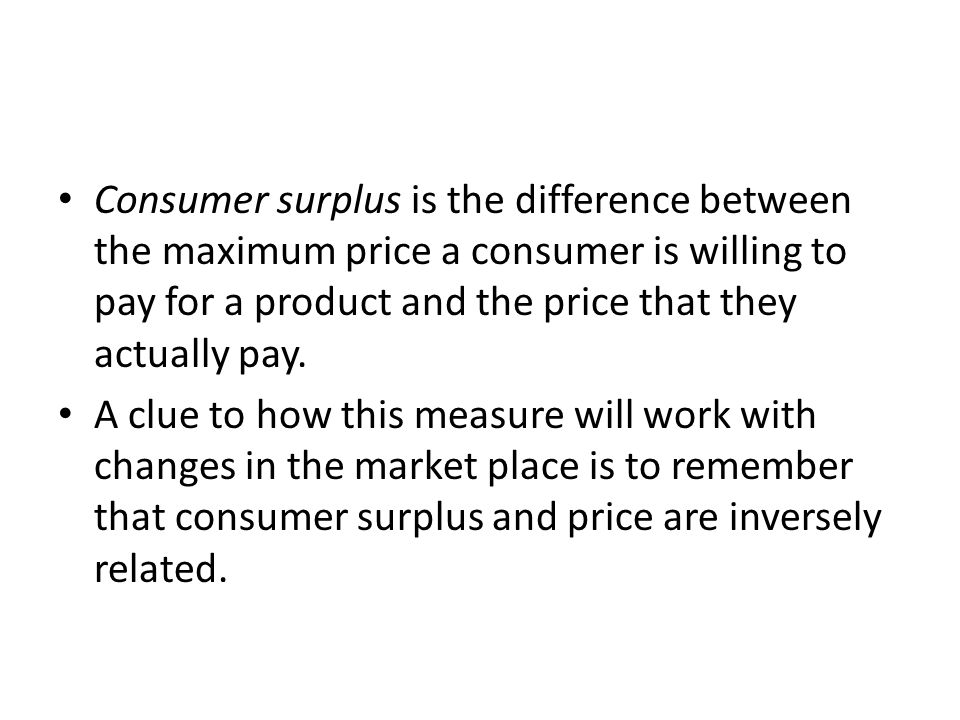 Consumer surplus is the difference between the maximum price a consumer is willing to pay for a product and the price that they actually pay.