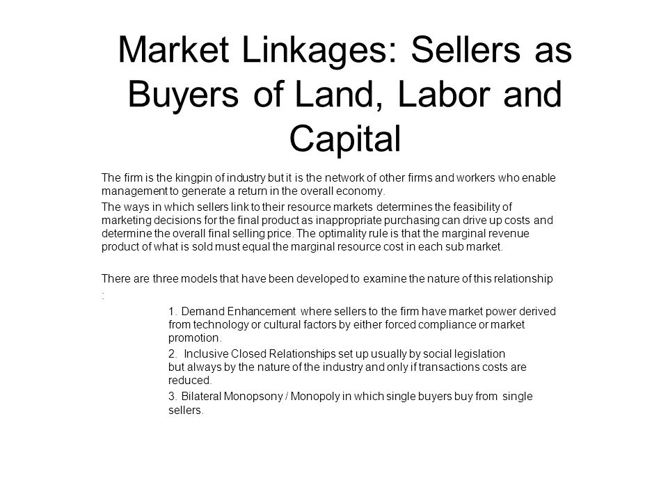 Market Linkages: Sellers as Buyers of Land, Labor and Capital The firm is the kingpin of industry but it is the network of other firms and workers who enable management to generate a return in the overall economy.