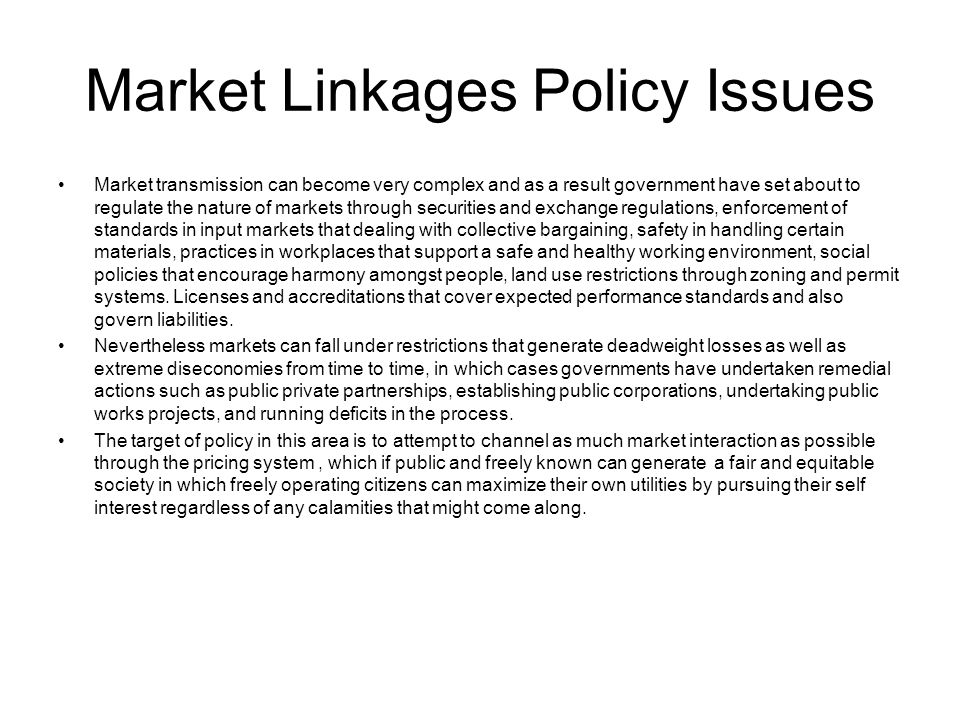 Market Linkages Policy Issues Market transmission can become very complex and as a result government have set about to regulate the nature of markets through securities and exchange regulations, enforcement of standards in input markets that dealing with collective bargaining, safety in handling certain materials, practices in workplaces that support a safe and healthy working environment, social policies that encourage harmony amongst people, land use restrictions through zoning and permit systems.