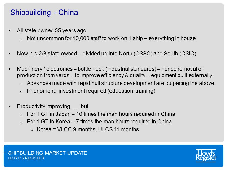 SHIPBUILDING MARKET UPDATE LLOYDS REGISTER Shipbuilding - China All state owned 55 years ago o Not uncommon for 10,000 staff to work on 1 ship – everything in house Now it is 2/3 state owned – divided up into North (CSSC) and South (CSIC) Machinery / electronics – bottle neck (industrial standards) – hence removal of production from yards…to improve efficiency & quality…equipment built externally.