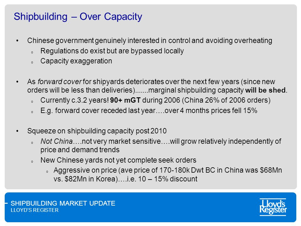 SHIPBUILDING MARKET UPDATE LLOYDS REGISTER Shipbuilding – Over Capacity Chinese government genuinely interested in control and avoiding overheating o Regulations do exist but are bypassed locally o Capacity exaggeration As forward cover for shipyards deteriorates over the next few years (since new orders will be less than deliveries).......marginal shipbuilding capacity will be shed.