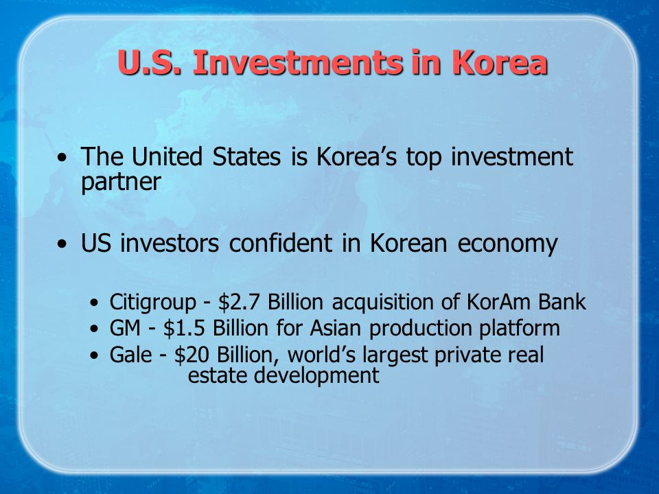 U.S. Investments in Korea The United States is Koreas top investment partner US investors confident in Korean economy Citigroup - $2.7 Billion acquisi