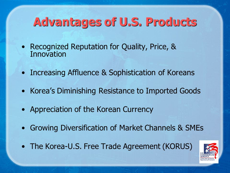 Advantages of U.S. Products Recognized Reputation for Quality, Price, & Innovation Increasing Affluence & Sophistication of Koreans Koreas Diminishing