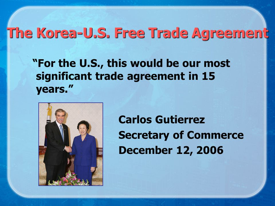 The Korea-U.S. Free Trade Agreement For the U.S., this would be our most significant trade agreement in 15 years. Carlos Gutierrez Secretary of Commer