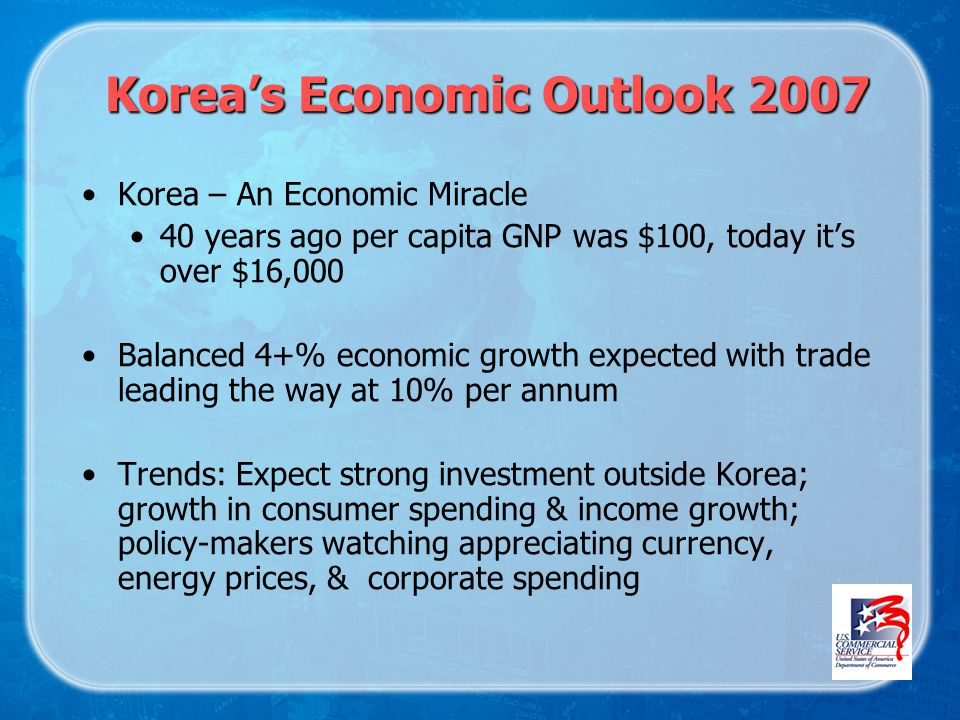 Koreas Economic Outlook 2007 Korea – An Economic Miracle 40 years ago per capita GNP was $100, today its over $16,000 Balanced 4+% economic growth expected with trade leading the way at 10% per annum Trends: Expect strong investment outside Korea; growth in consumer spending & income growth; policy-makers watching appreciating currency, energy prices, & corporate spending