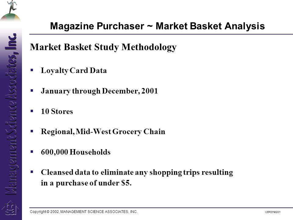 Copyright © 2002, MANAGEMENT SCIENCE ASSOCIATES, INC. CEP031902I01 Magazine Purchaser ~ Market Basket Analysis Loyalty Card Data January through Decem