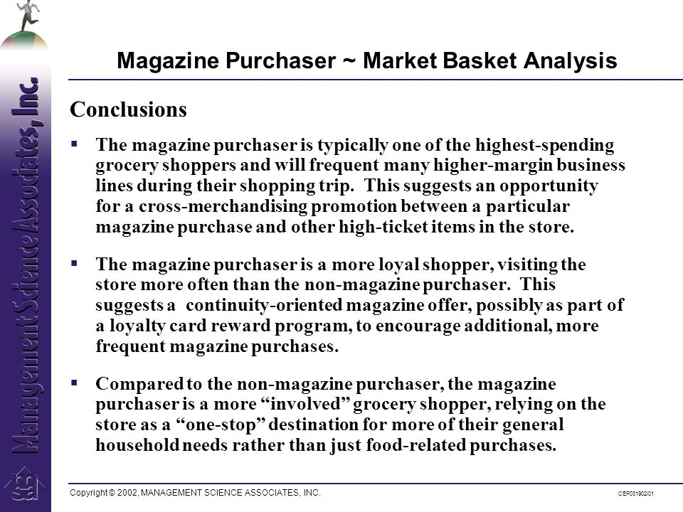 Copyright © 2002, MANAGEMENT SCIENCE ASSOCIATES, INC. CEP031902I01 Magazine Purchaser ~ Market Basket Analysis The magazine purchaser is typically one