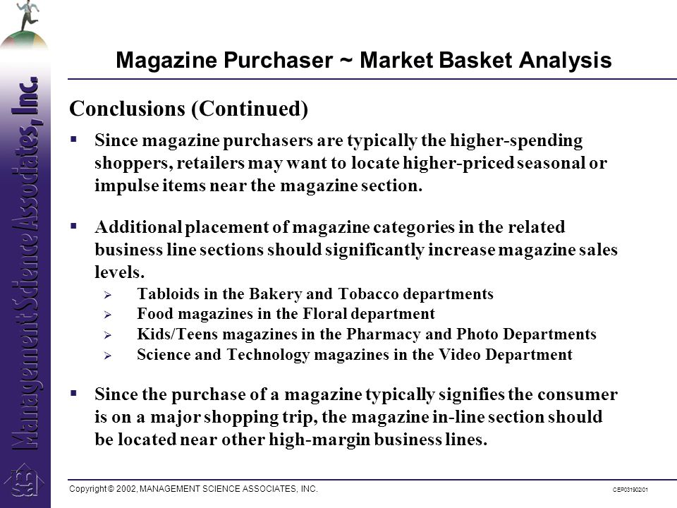 Copyright © 2002, MANAGEMENT SCIENCE ASSOCIATES, INC. CEP031902I01 Magazine Purchaser ~ Market Basket Analysis Since magazine purchasers are typically