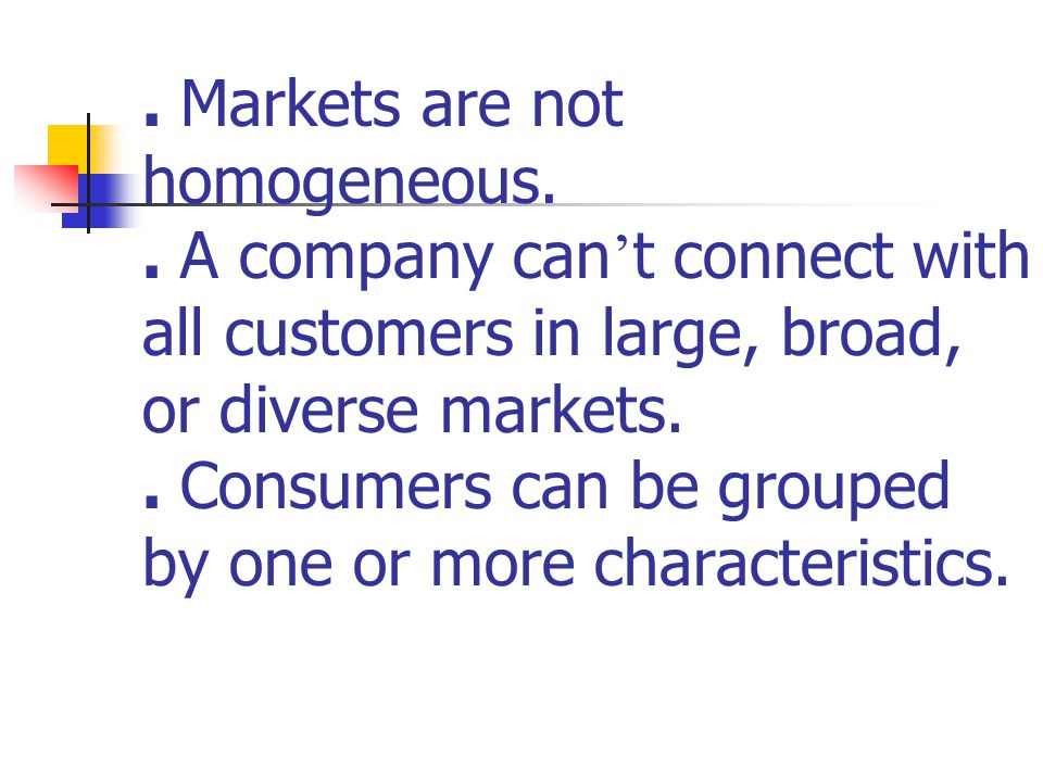 Segmenting Consumer Markets To form segments by looking at descriptive characteristics: geographic, demographic, and psychographic.