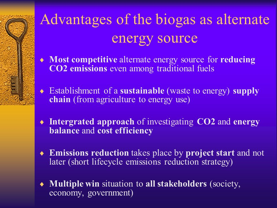 Advantages of the biogas as alternate energy source Most competitive alternate energy source for reducing CO2 emissions even among traditional fuels Establishment of a sustainable (waste to energy) supply chain (from agriculture to energy use) Intergrated approach of investigating CO2 and energy balance and cost efficiency Emissions reduction takes place by project start and not later (short lifecycle emissions reduction strategy) Multiple win situation to all stakeholders (society, economy, government)
