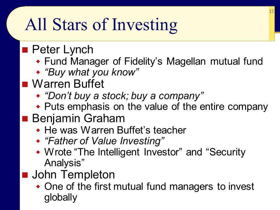 15 All Stars of Investing Peter Lynch Fund Manager of Fidelitys Magellan mutual fund Buy what you know Warren Buffet Dont buy a stock; buy a company Puts emphasis on the value of the entire company Benjamin Graham He was Warren Buffets teacher Father of Value Investing Wrote The Intelligent Investor and Security Analysis John Templeton One of the first mutual fund managers to invest globally