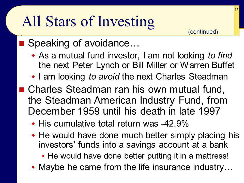 18 All Stars of Investing Speaking of avoidance… As a mutual fund investor, I am not looking to find the next Peter Lynch or Bill Miller or Warren Buffet I am looking to avoid the next Charles Steadman Charles Steadman ran his own mutual fund, the Steadman American Industry Fund, from December 1959 until his death in late 1997 His cumulative total return was -42.9% He would have done much better simply placing his investors funds into a savings account at a bank He would have done better putting it in a mattress.
