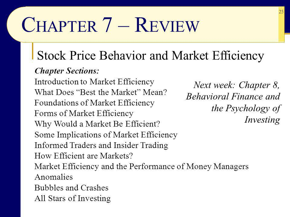 25 C HAPTER 7 – R EVIEW Stock Price Behavior and Market Efficiency Next week: Chapter 8, Behavioral Finance and the Psychology of Investing Chapter Sections: Introduction to Market Efficiency What Does Best the Market Mean.
