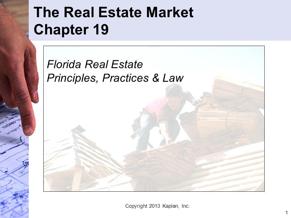 1 The Real Estate Market Chapter 19 Florida Real Estate Principles, Practices & Law Copyright 2013 Kaplan, Inc.