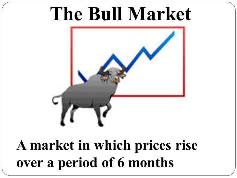 The Bull Market A market in which prices rise over a period of 6 months