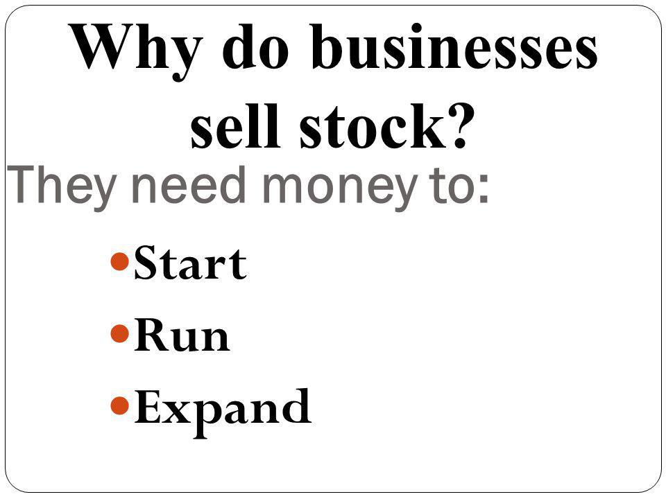 They need money to: Start Run Expand Why do businesses sell stock?