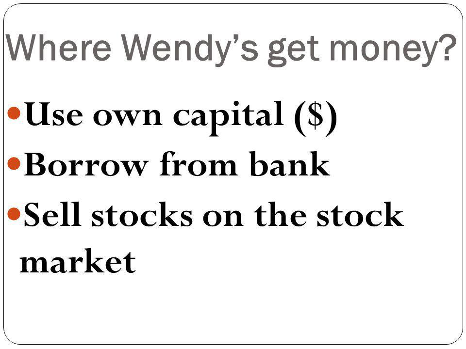 Where Wendys get money Use own capital ($) Borrow from bank Sell stocks on the stock market