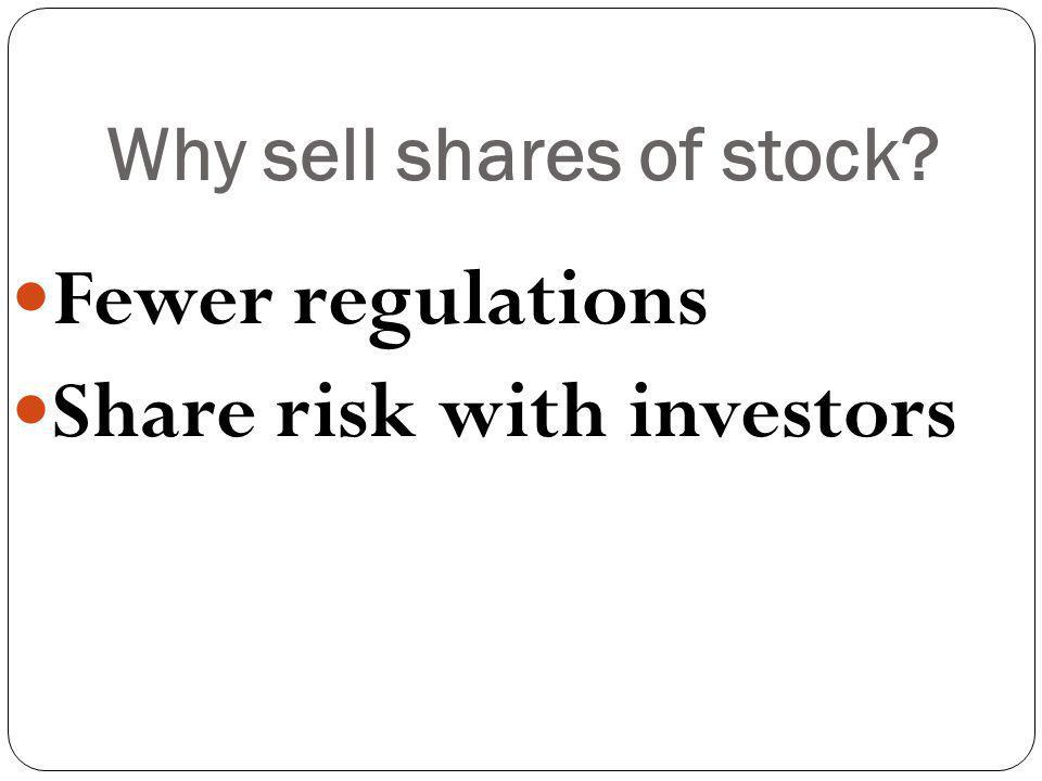 Why sell shares of stock? Fewer regulations Share risk with investors