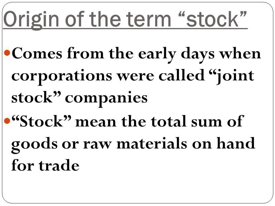 Origin of the term stock Comes from the early days when corporations were called joint stock companies Stock mean the total sum of goods or raw materials on hand for trade