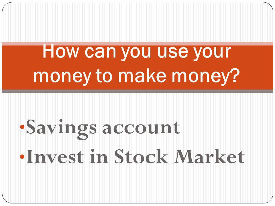 Savings account Invest in Stock Market How can you use your money to make money