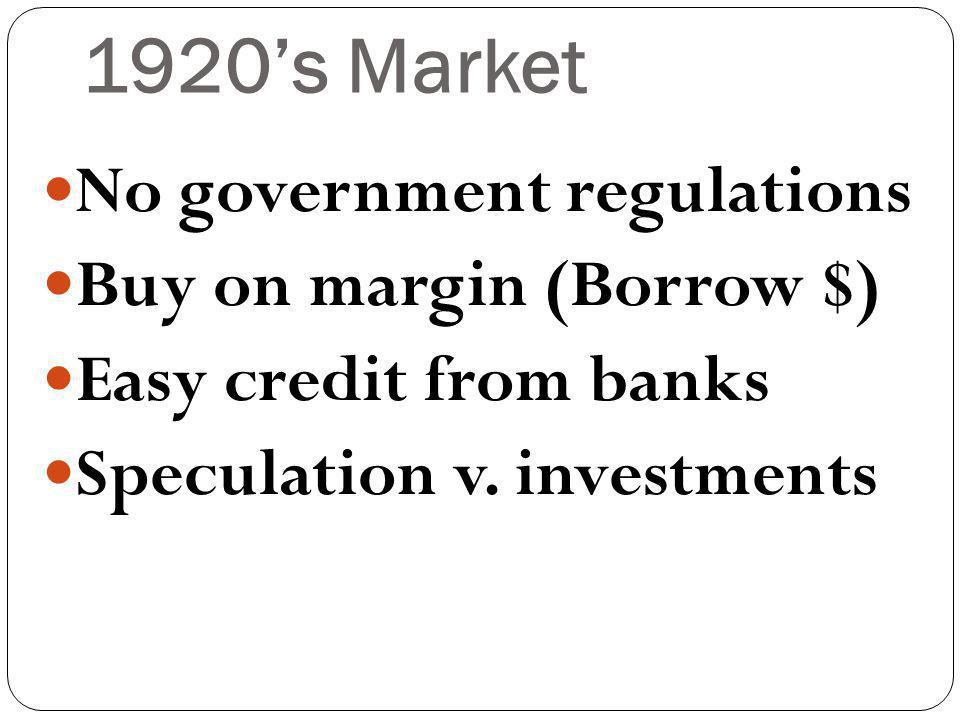 1920s Market No government regulations Buy on margin (Borrow $) Easy credit from banks Speculation v.