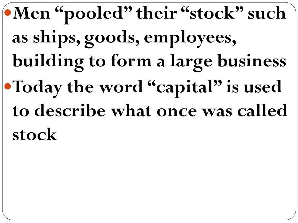 Men pooled their stock such as ships, goods, employees, building to form a large business Today the word capital is used to describe what once was cal