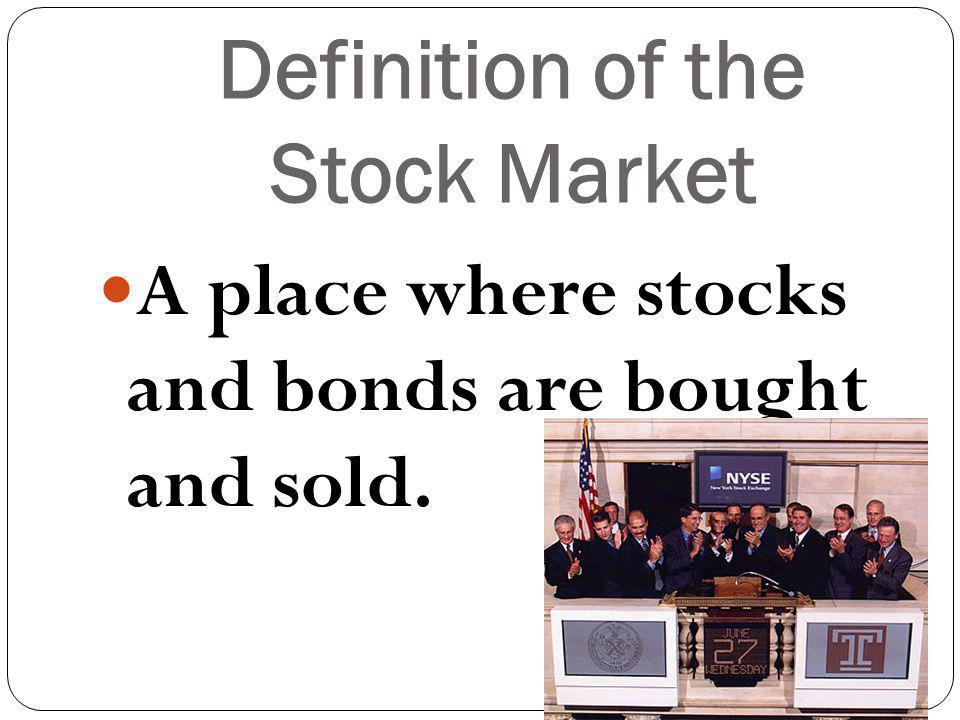 Definition of the Stock Market A place where stocks and bonds are bought and sold.