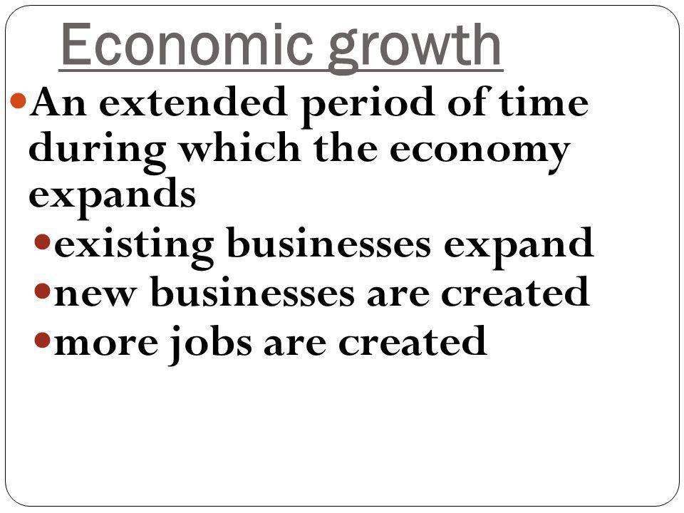 Economic growth An extended period of time during which the economy expands existing businesses expand new businesses are created more jobs are created