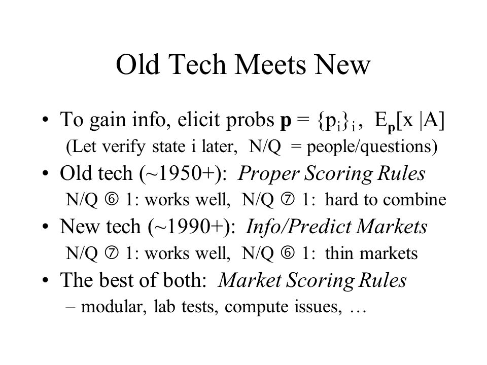 Old Tech Meets New To gain info, elicit probs p = {p i } i, E p [x |A] (Let verify state i later, N/Q = people/questions) Old tech (~1950+): Proper Scoring Rules N/Q 1: works well, N/Q 1: hard to combine New tech (~1990+): Info/Predict Markets N/Q 1: works well, N/Q 1: thin markets The best of both: Market Scoring Rules –modular, lab tests, compute issues, …