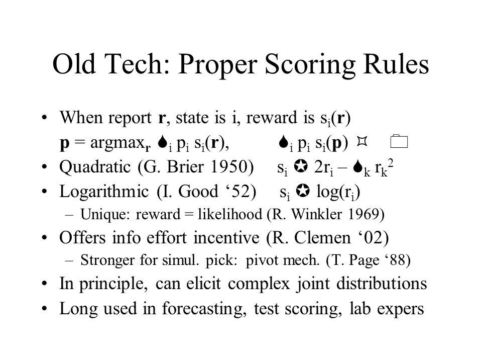 Old Tech: Proper Scoring Rules When report r, state is i, reward is s i (r) p = argmax r S i p i s i (r), S i p i s i (p) 0 Quadratic (G.