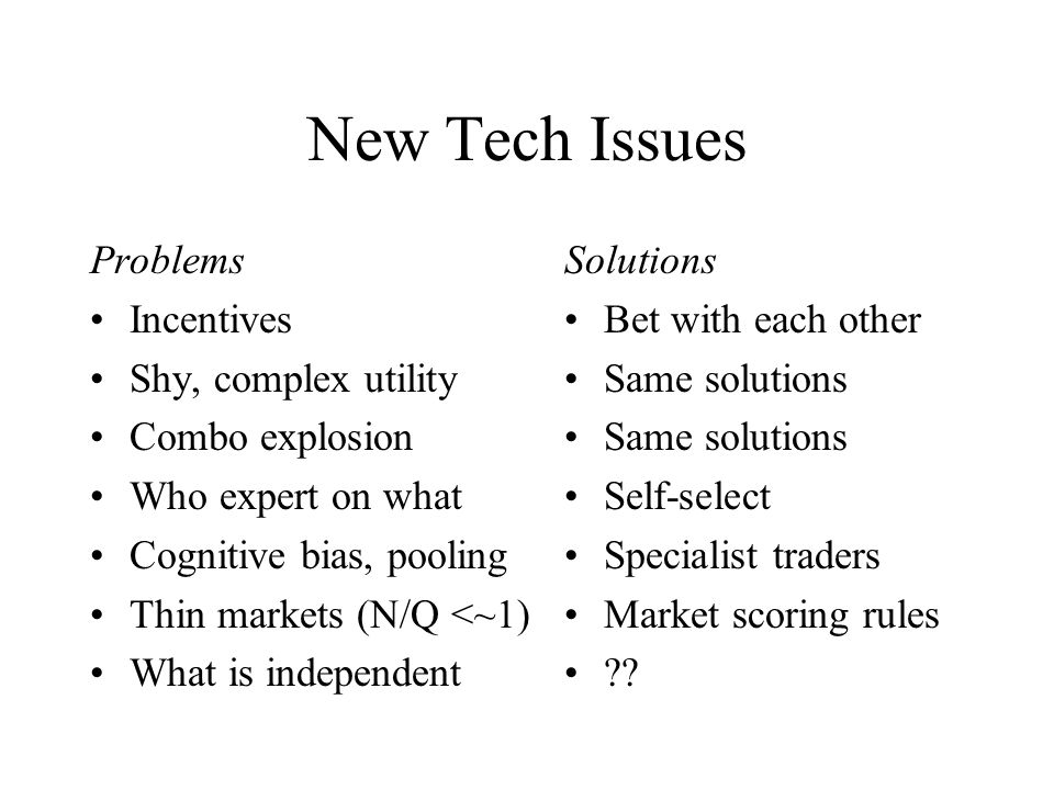 New Tech Issues Problems Incentives Shy, complex utility Combo explosion Who expert on what Cognitive bias, pooling Thin markets (N/Q <~1) What is independent Solutions Bet with each other Same solutions Self-select Specialist traders Market scoring rules