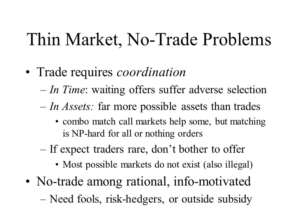 Thin Market, No-Trade Problems Trade requires coordination –In Time: waiting offers suffer adverse selection –In Assets: far more possible assets than trades combo match call markets help some, but matching is NP-hard for all or nothing orders –If expect traders rare, dont bother to offer Most possible markets do not exist (also illegal) No-trade among rational, info-motivated –Need fools, risk-hedgers, or outside subsidy