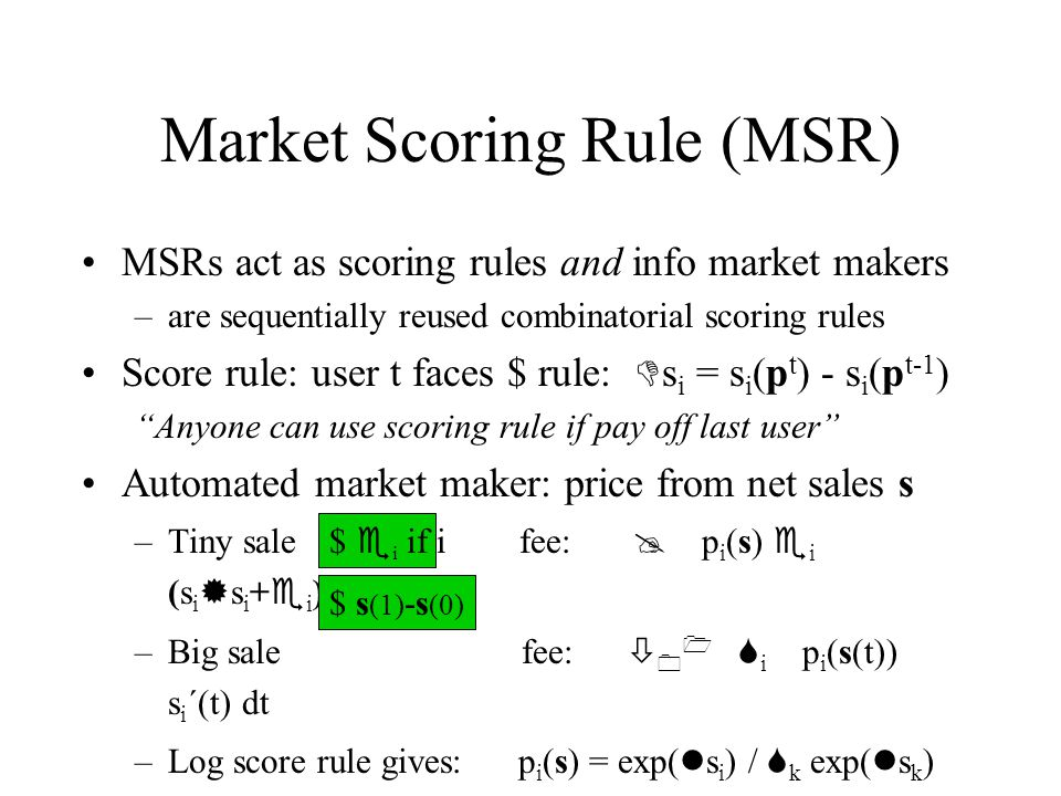 Market Scoring Rule (MSR) MSRs act as scoring rules and info market makers –are sequentially reused combinatorial scoring rules Score rule: user t faces $ rule: D s i = s i (p t ) - s i (p t-1 ) Anyone can use scoring rule if pay off last user Automated market maker: price from net sales s –Tiny sale fee: p i (s) e i (s i s i + e i ) –Big sale fee: 0 1 S i p i (s(t)) s i ´(t) dt –Log score rule gives: p i (s) = exp( s i ) / S k exp( s k ) $ s (1) -s (0) $ e i if i