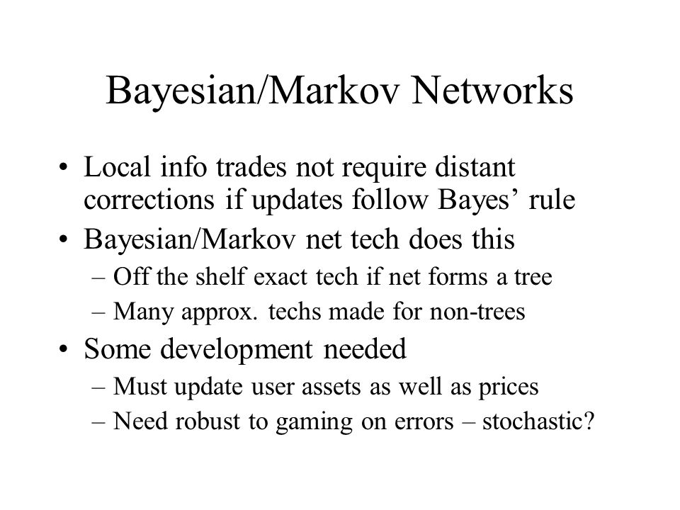 Bayesian/Markov Networks Local info trades not require distant corrections if updates follow Bayes rule Bayesian/Markov net tech does this –Off the shelf exact tech if net forms a tree –Many approx.