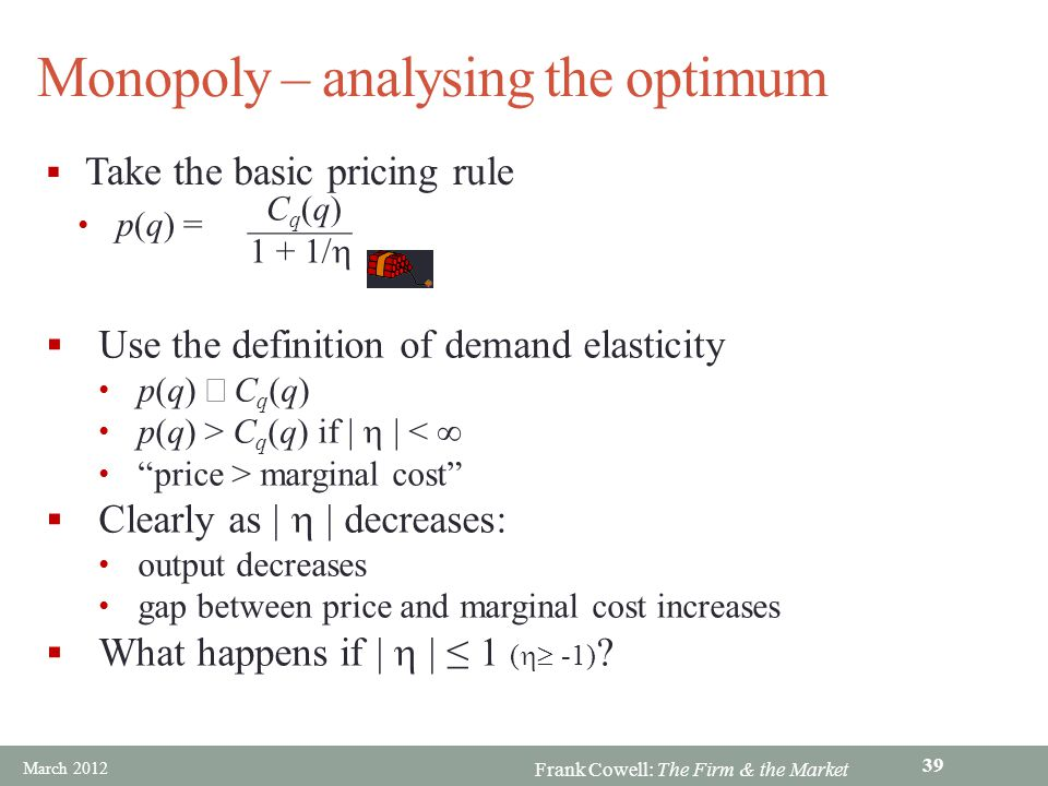 Frank Cowell: The Firm & the Market Monopoly – analysing the optimum Take the basic pricing rule p(q) = C q (q) 1 + 1/ Use the definition of demand el