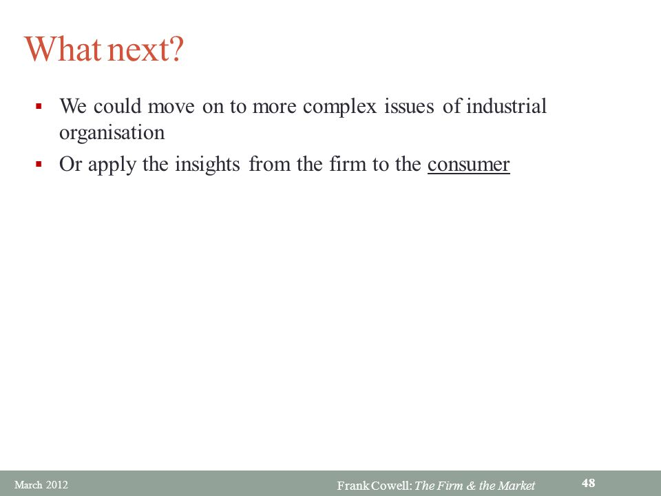Frank Cowell: The Firm & the Market What next? We could move on to more complex issues of industrial organisation Or apply the insights from the firm