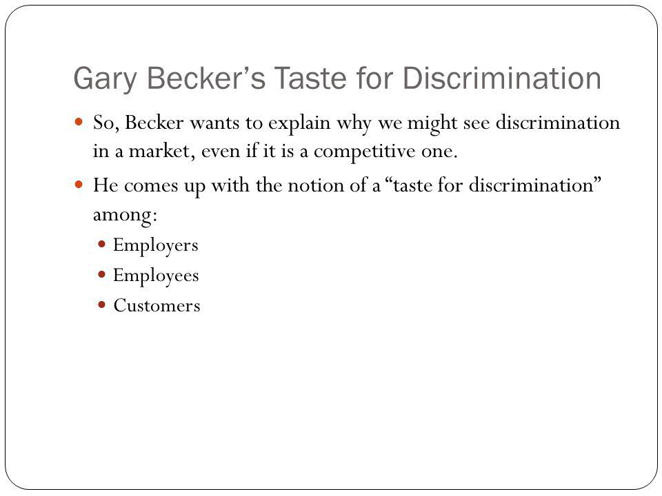 Gary Beckers Taste for Discrimination So, Becker wants to explain why we might see discrimination in a market, even if it is a competitive one. He com
