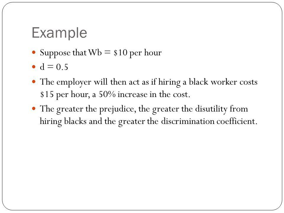 Example Suppose that Wb = $10 per hour d = 0.5 The employer will then act as if hiring a black worker costs $15 per hour, a 50% increase in the cost.