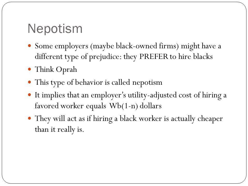 Nepotism Some employers (maybe black-owned firms) might have a different type of prejudice: they PREFER to hire blacks Think Oprah This type of behavi