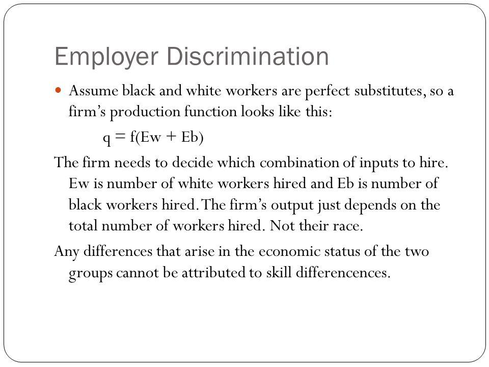 Employer Discrimination Assume black and white workers are perfect substitutes, so a firms production function looks like this: q = f(Ew + Eb) The fir