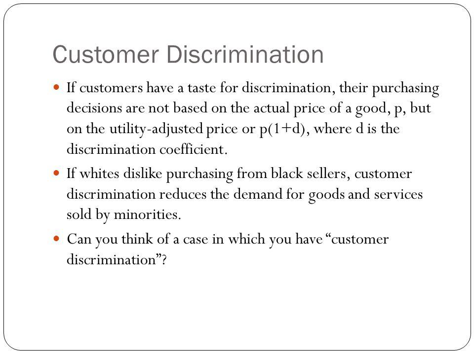 Customer Discrimination If customers have a taste for discrimination, their purchasing decisions are not based on the actual price of a good, p, but o