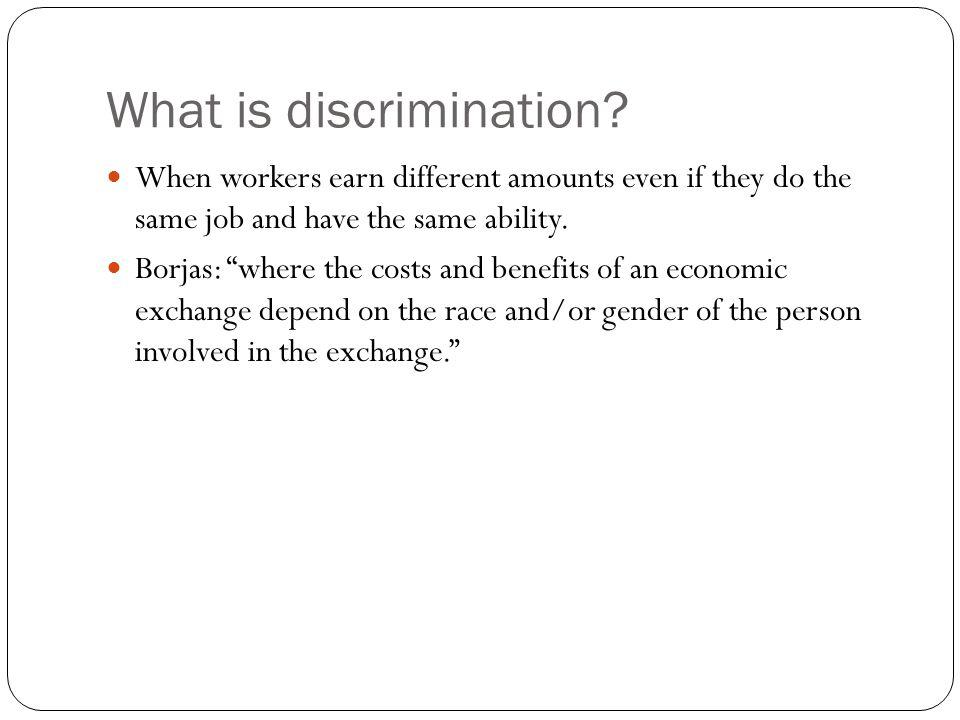 What is discrimination? When workers earn different amounts even if they do the same job and have the same ability. Borjas: where the costs and benefi