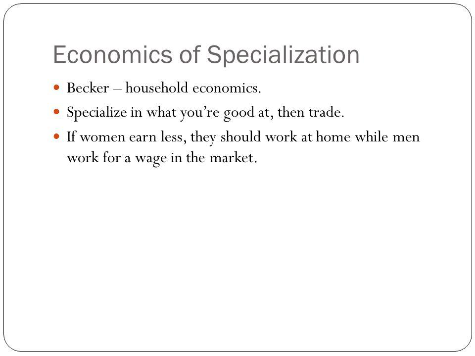 Economics of Specialization Becker – household economics. Specialize in what youre good at, then trade. If women earn less, they should work at home w